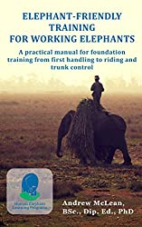 Elephant-Friendly Training for Working Elephants: A practical manual for foundation training from first handling to riding and trunk control