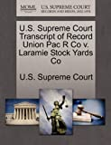 U. S. Supreme Court Transcript of Record Union Pac R Co V. Laramie Stock Yards Co, , 1270202464