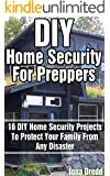 DIY Home Security For Preppers: 16 DIY Home Security Projects To Protect Your Family From Any Disaster: (Home Security Arduino, Home Security Raspberry ... Survival, Preppers Survival Guide)
