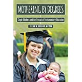 Mothering by Degrees: Single Mothers and the Pursuit of Postsecondary Education