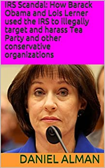 IRS Scandal: How Barack Obama and Lois Lerner used the IRS to illegally target and harass Tea Party and other conservative organizations by [Alman, Daniel]