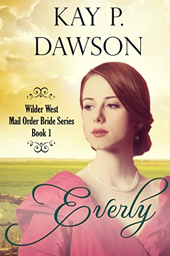 Everly: Clean Historical Mail Order Bride Romance (Wilder West Series Book 1) by [Dawson, Kay P.]