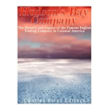 The Hudson's Bay Company: The History and Legacy of the Famous English Trading Company in Colonial America