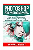 Photoshop for Photographers: The Beginners Guide To Mastering Photoshop And Creating Amazing Photos!!! (Photography, Digital Photography, Creativity, Photoshop, DSLR Photography)