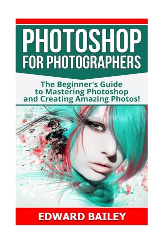 Photoshop for Photographers: The Beginners Guide To Mastering Photoshop And Creating Amazing Photos!!! (Photography, Dig