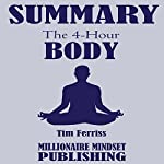 Summary: The 4 Hour Body by Tim Ferriss: An Uncommon Guide to Rapid Fat Loss, Incredible Sex and Becoming Superhuman: Key Ideas in 1 Hour or Less | Millionaire Mindset Publishing
