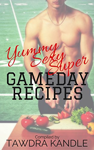 Yummy Sexy Super Gameday Recipes by Tawdra  Kandle