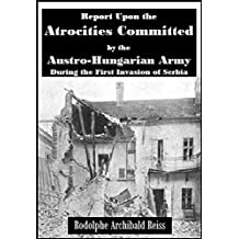 Report Upon the Atrocities Committed  by the Austro-Hungarian Army  During the First Invasion of Serbia (1916)