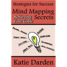 Mind Mapping Secrets - Achieving Your Goals: Using Mind Maps for Planning, Setting & Achieving Your Goals (Strategies for Success - Mind Maps Book 1)