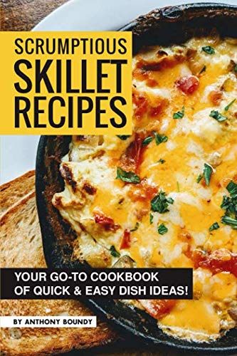 Scrumptious Skillet Recipes: Your Go-to Cookbook of Quick & Easy Dish Ideas! by Anthony Boundy