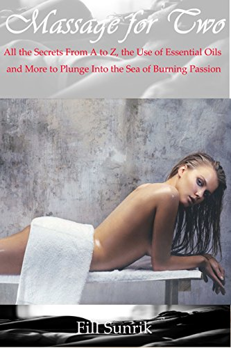 MASSAGE : Massage for Two: All the Secrets From A to Z, the Use of Essential Oils and More to Plunge Into the Sea of Burning Passion (Massage Therapy,Massage Erotica, Aromatherapy, Self Massage )