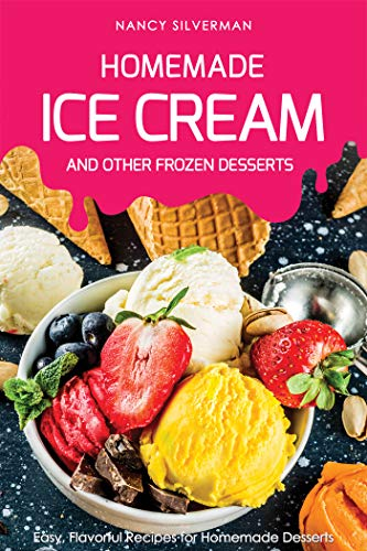 (Homemade Ice Cream and Other Frozen Desserts: Easy, Flavorful Recipes for Homemade Desserts)