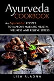 Ayurveda cookbook: An Ayurvedic Recipes To Improve Holistic Health, Welness And Relieve Stress