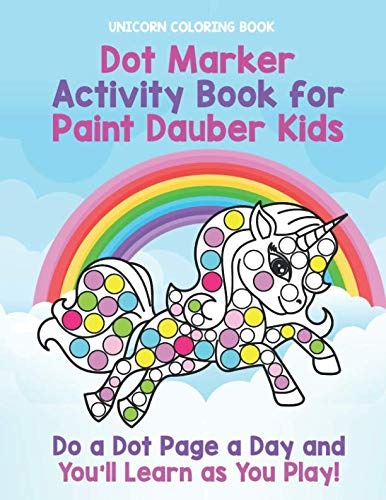 Unicorn Coloring Book: Dot Marker Activity Book for Paint Dauber Kids: Do a Dot Page a Day and You'll Learn as You Play - Unicorn Toddler Activity Book for Kids -