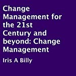 Change Management for the 21st Century and Beyond: Change Management | Iris A Billy