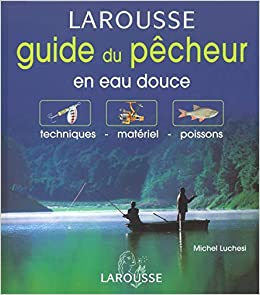 Guide du pêcheur en eau douce : Techniques - Matériel - Poissons
