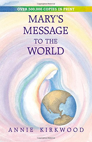 Mary's Message to the World: As Sent by Mary, the Mother of Jesus, to Her Messenger, Annie Kirkwood