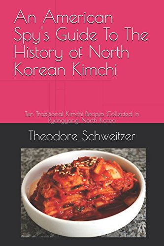 An American Spy's Guide To The History of North Korean Kimchi: Ten Traditional Kimchi Recipes Collected in Pyongyang, North Korea (North Korean Life) by Theodore Schweitzer