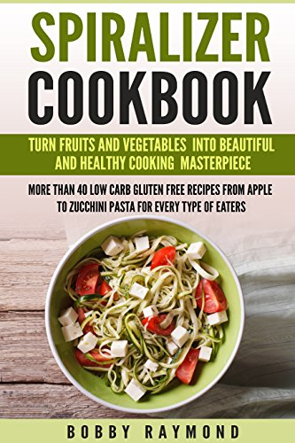 Spiralizer cookbook: Turn Fruits and Vegetables into Beautiful and Healthy Cooking Masterpiece more Than 40 Low Carb Gluten Free Recipes From Apple to Zucchini Pasta For Every type