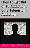 How To Get Rid of Tv Addiction: Cure Television Addiction.