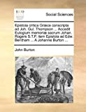 Epistola Critica Græce Conscripta Ad Joh Gul Thompson Accedit Eulogium Memoriæ Sacrum Johan Rogers S T P Item Epistola Ad Edw Bentham a J, John Burton, 1170092918