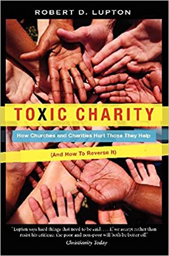 How Churches and Charities Hurt Those They Help And How to Reverse It Toxic Charity