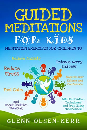 Guided Meditations for Kids: Meditation Exercises for Children to Relieve Anxiety, Release Fear, Reduce Stress, Improve Self Esteem, Feel Calm, and Boost ... (Mindfulness Meditation for Kids Book 1)