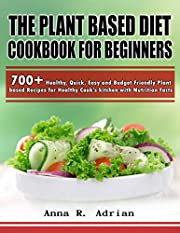The Plant Based Diet Cookbook For beginners: 700+ Healthy, Quick, Easy and Budget Friendly Plant based Recipes for Healthy Cook's kitchen with Nutrition Facts
