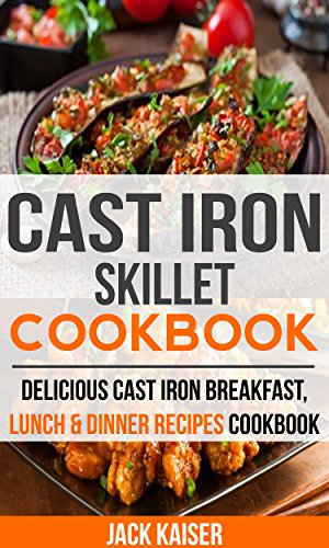 Cast Iron Skillet Cookbook: Delicious Cast Iron Breakfast, Lunch & Dinner Recipes Cookbook by Jack Kaiser