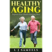 Healthy Aging - Improve Your Life Starting Now!