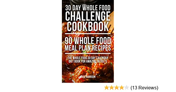 Whole Food: 30 Day Whole Food Challenge Cookbook - 90 Whole Food Meal Plan  Recipes (The Whole Food 30 Day Calendar Diet Book for Amazing Results) -  Kindle ...