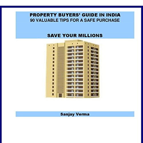 PROPERTY BUYERS' GUIDE IN INDIA: 90 VALUABLE BUYING TIPS FOR A SAFE PURCHASE