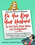 Solve the Divorce Dilemma: Do You Keep Your Husband or Do You Post Him on Craigslist?: Get Clear, Get Strong and Get Off the Fence. A Roadmap to Freedom ... Sister's Guides to Empowered Living Book 1)