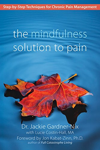 Mindfulness Solution to Pain, The: Step-by-Step Techniques for Chronic Pain Managment