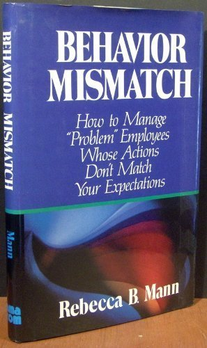 Behavior Mismatch: How to Manage Problem Employees Whose Actions Don't Match Your Expectations