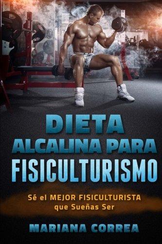 Descargar Libro Dieta Alcalina Para Fisiculturismo: Se El Mejor Fisiculturista Que Suenas Ser Mariana Correa