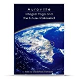 """""""Auroville Integral Yoga and the Future of Mankind"""" by Sraddhalu Ranade"""