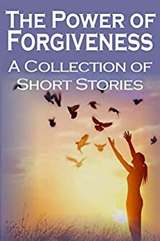 The Power of Forgiveness: A Collection of Short Stories by [Baskerville, Stephanie, Reynolds, Glenda, Russell, David, Bhatia, Cora, Pate, Lena, Burwick, F.F., Baely, C., Britton-Jones, Christene, Denhere, Rejoice, Schuldt, Heather]