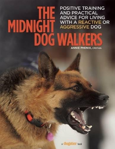 The Midnight Dog Walkers: Positive Training and Practical Advice for Living With Reactive and Aggressive Dogs