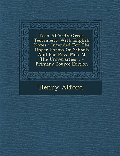 Dean Alford's Greek Testament: With English Notes: Intended for the Upper Forms or Schools and for Pass. Men at the Universities... - Primary Source (Greek Edition)