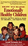 How to Raise Emotionally Healthy Children : Meeting the Five Critical Needs of Children - And Parents Too!, Newmark, Gerald, 0932767079