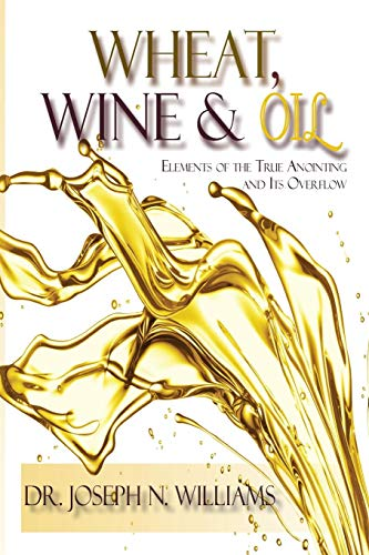 Wheat, Wine & Oil --- Elements of the True Anointing and Its Overflow
