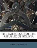 The Emergence of the Republic of Bolivi, Charles W. Arnade, 1178518663