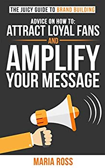 The Juicy Guide to Brand Building: Advice on How to Attract Loyal Fans and Amplify Your Message (The Juicy Guides) by [Ross, Maria]