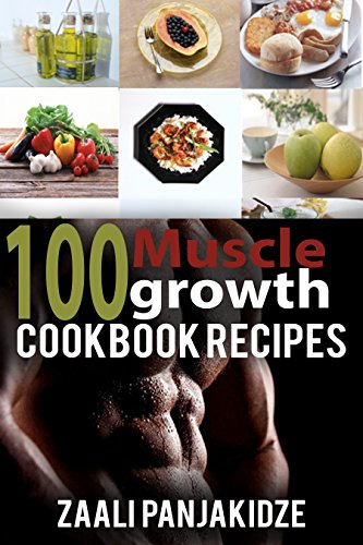 100 Muscle Growth Cookbook Recipes by Zaali Panjakidze: with this you can grow your muscles!