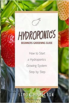 Book Hydroponics Beginners Gardening Guide: How to Start a Hydroponics System Step by Step