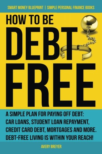 How to Be Debt Free: A simple plan for paying off debt: car loans, student loan repayment, credit card debt, mortgages, and more. Debt-free living is ... Books) (Smart Money Blueprint) (Volume 3) (Best New Credit Cards For 2019)