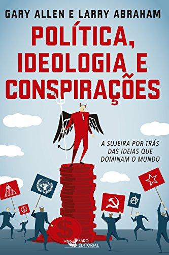 Política, Ideologia e Conspirações. A Sujeira por Trás das Ideias que Dominam o Mundo