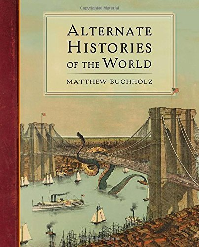 Alternate Histories of the World by Matthew Buchholz (2013-10-01)