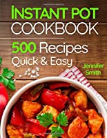 Instant Pot Pressure Cooker Cookbook: 500 Everyday Recipes for Beginners and Advanced Users. Try Easy and Healthy...